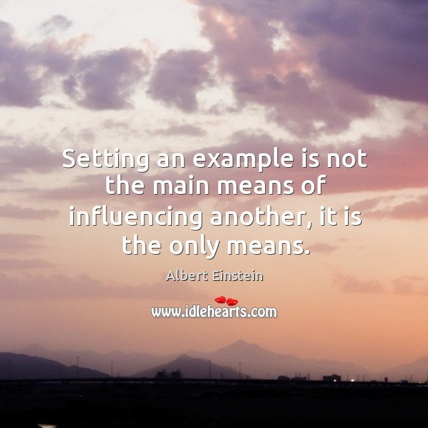 Image, Setting an example is not the main means of influencing another, it is the only means.
