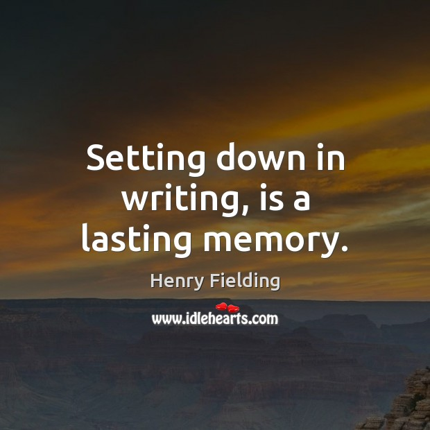 Setting down in writing, is a lasting memory. Henry Fielding Picture Quote