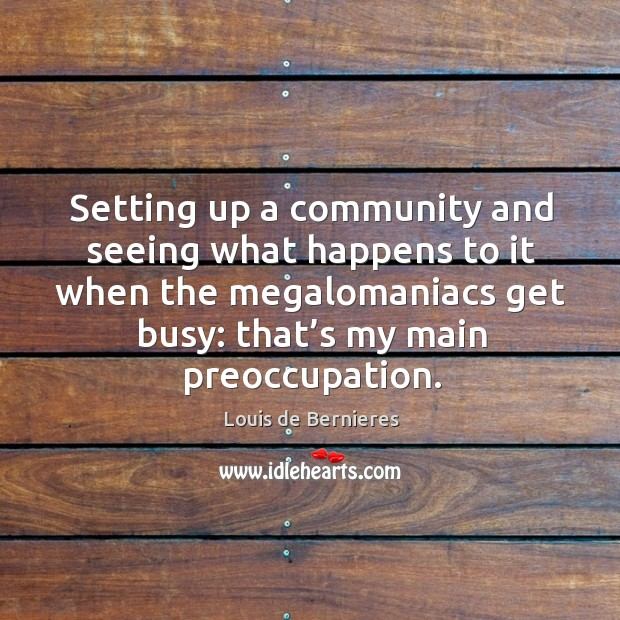 Setting up a community and seeing what happens to it when the megalomaniacs get busy Louis de Bernieres Picture Quote