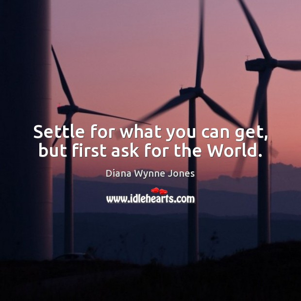 Settle for what you can get, but first ask for the World. Image