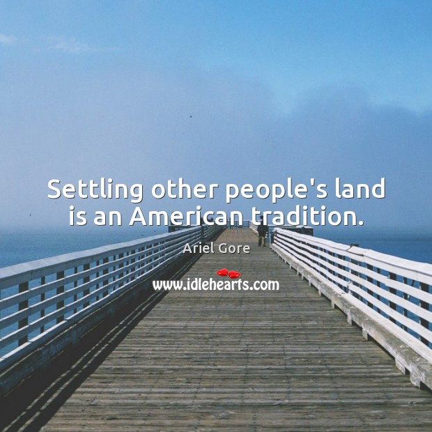 Settling other people's land is an American tradition. Ariel Gore Picture Quote