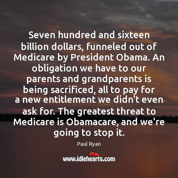 Seven hundred and sixteen billion dollars, funneled out of Medicare by President Paul Ryan Picture Quote