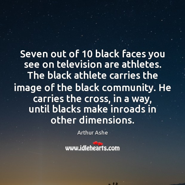 Seven out of 10 black faces you see on television are athletes. The Arthur Ashe Picture Quote