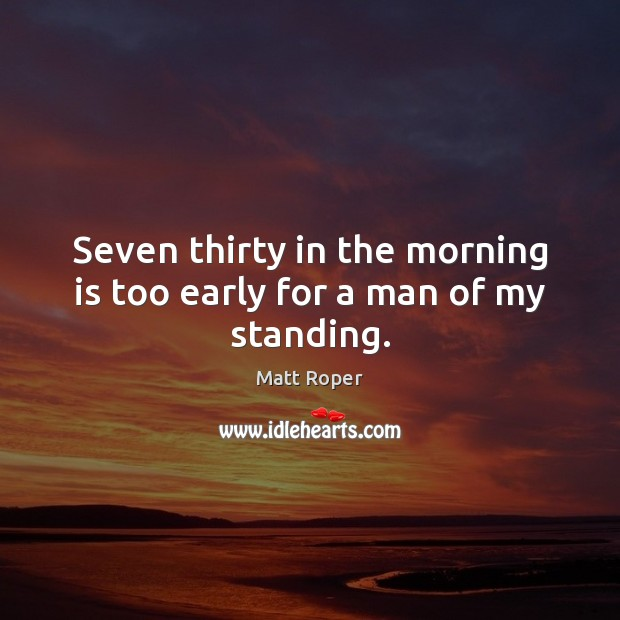Seven thirty in the morning is too early for a man of my standing. Image