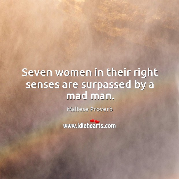 Seven women in their right senses are surpassed by a mad man. Maltese Proverbs Image