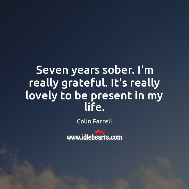 Seven years sober. I'm really grateful. It's really lovely to be present in my life. Colin Farrell Picture Quote
