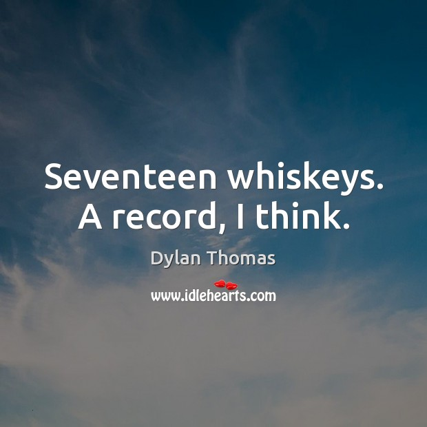 Seventeen whiskeys. A record, I think. Dylan Thomas Picture Quote