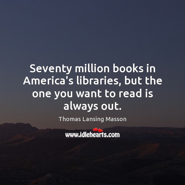 Seventy million books in America's libraries, but the one you want to read is always out. Image
