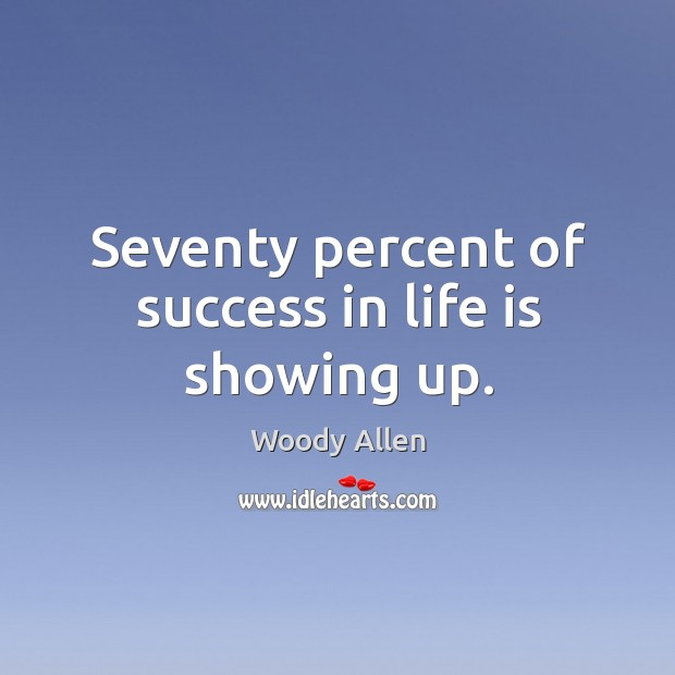 Image, Seventy percent of success in life is showing up.
