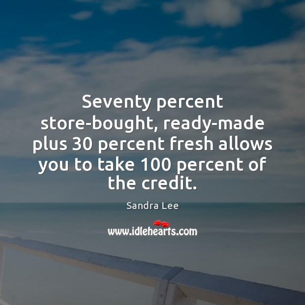 Seventy percent store-bought, ready-made plus 30 percent fresh allows you to take 100 percent Sandra Lee Picture Quote