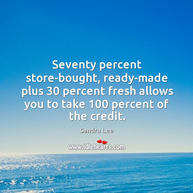 Seventy percent store-bought, ready-made plus 30 percent fresh allows you to take 100 percent of the credit. Sandra Lee Picture Quote