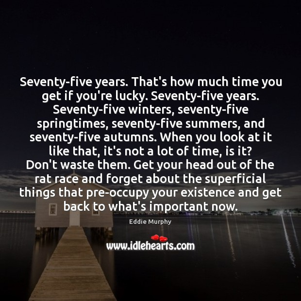 Seventy-five years. That's how much time you get if you're lucky. Seventy-five Image