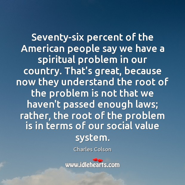 Seventy-six percent of the American people say we have a spiritual problem Charles Colson Picture Quote