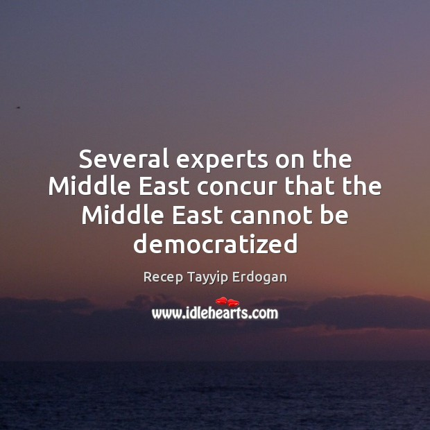 Several experts on the Middle East concur that the Middle East cannot be democratized Recep Tayyip Erdogan Picture Quote