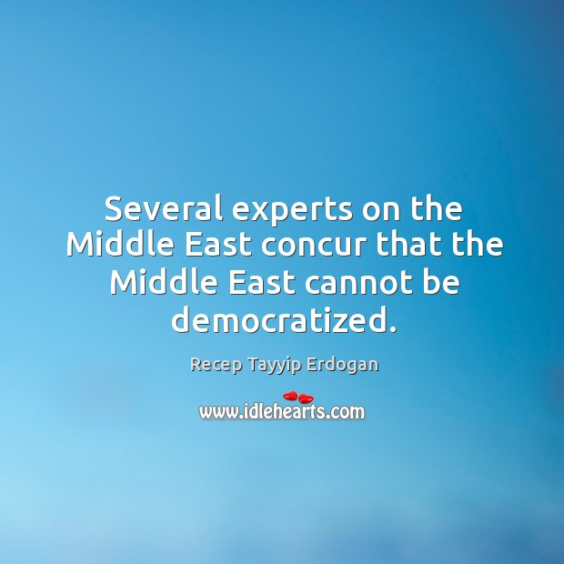 Several experts on the middle east concur that the middle east cannot be democratized. Recep Tayyip Erdogan Picture Quote
