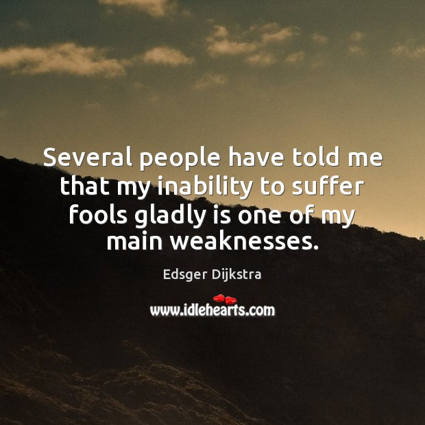 Several people have told me that my inability to suffer fools gladly Edsger Dijkstra Picture Quote