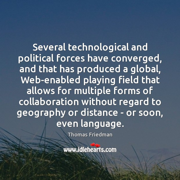 Several technological and political forces have converged, and that has produced a Thomas Friedman Picture Quote