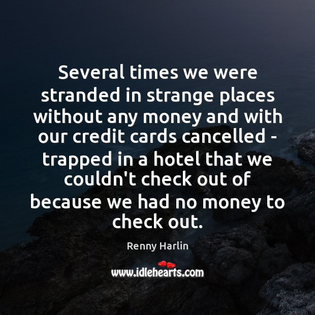 Several times we were stranded in strange places without any money and Renny Harlin Picture Quote