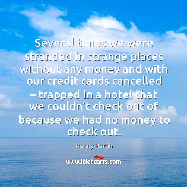 Several times we were stranded in strange places without any money and with our credit cards cancelled Renny Harlin Picture Quote