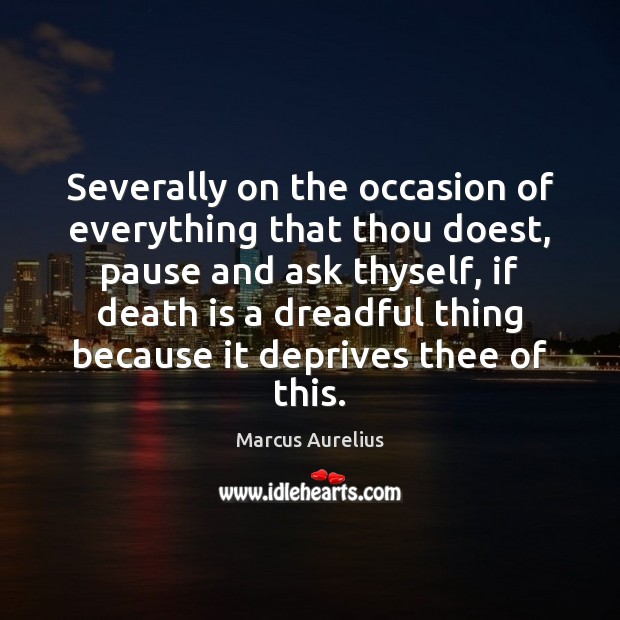 Image, Severally on the occasion of everything that thou doest, pause and ask