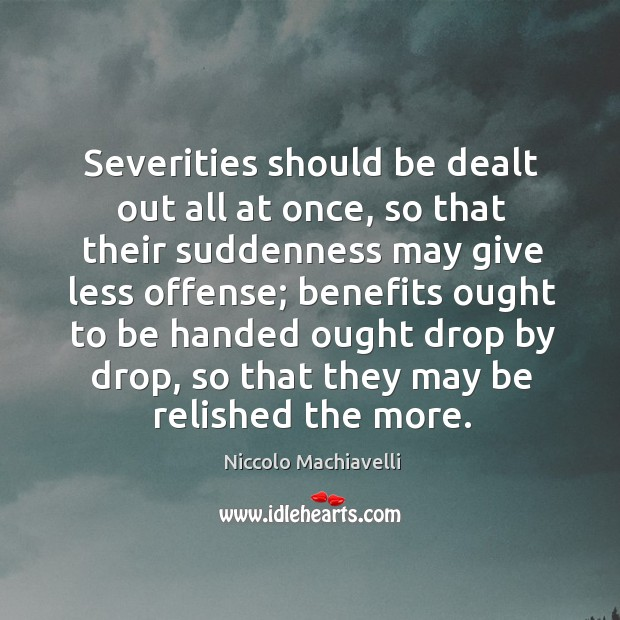 Severities should be dealt out all at once, so that their suddenness may give less offense; Image