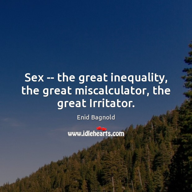 Sex — the great inequality, the great miscalculator, the great Irritator. Image