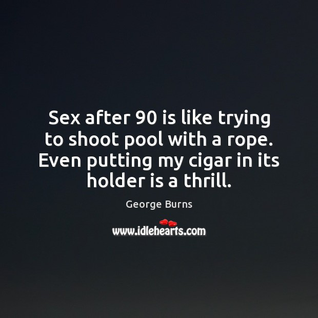 Sex after 90 is like trying to shoot pool with a rope. Even George Burns Picture Quote