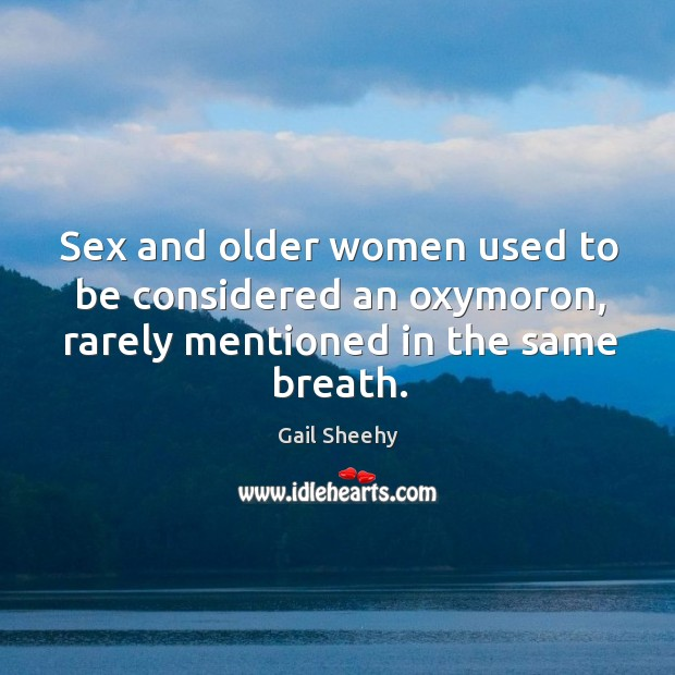 Image, Sex and older women used to be considered an oxymoron, rarely mentioned in the same breath.