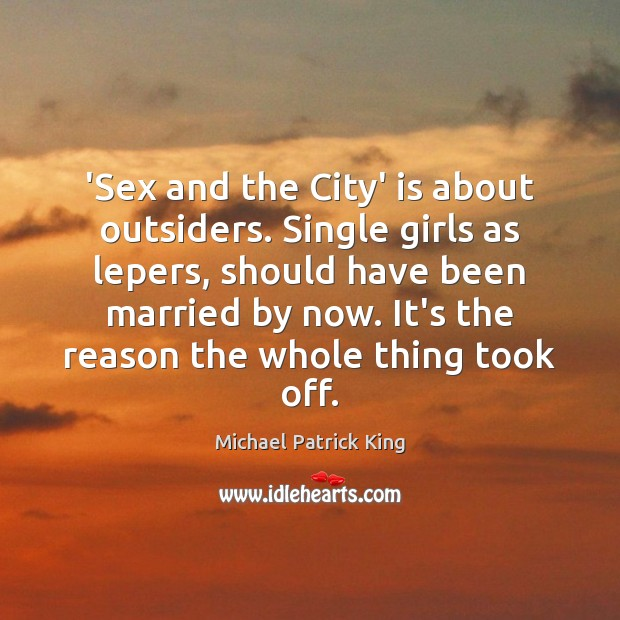Image, 'Sex and the City' is about outsiders. Single girls as lepers, should
