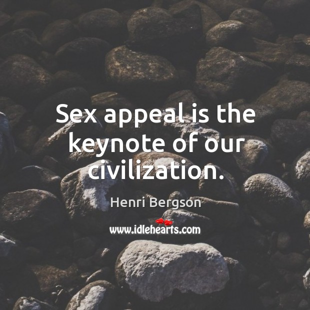Sex appeal is the keynote of our civilization. Henri Bergson Picture Quote
