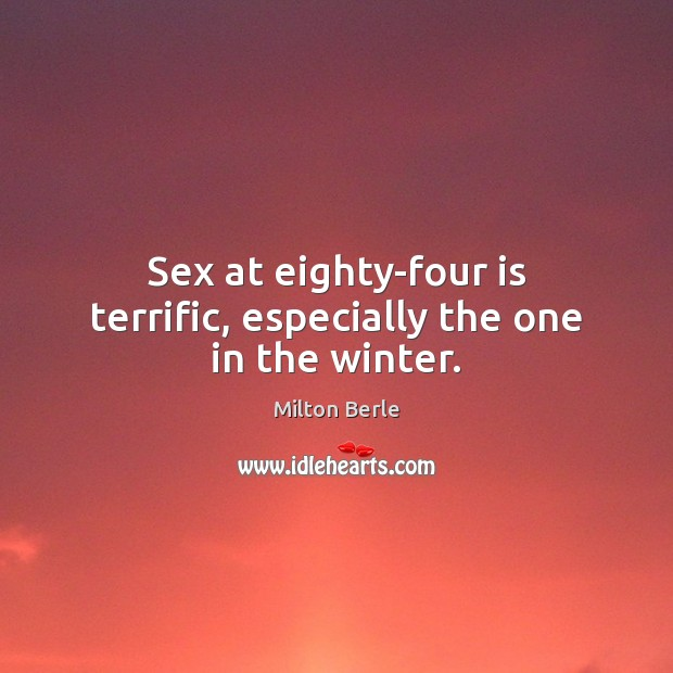 Milton Berle Picture Quote image saying: Sex at eighty-four is terrific, especially the one in the winter.