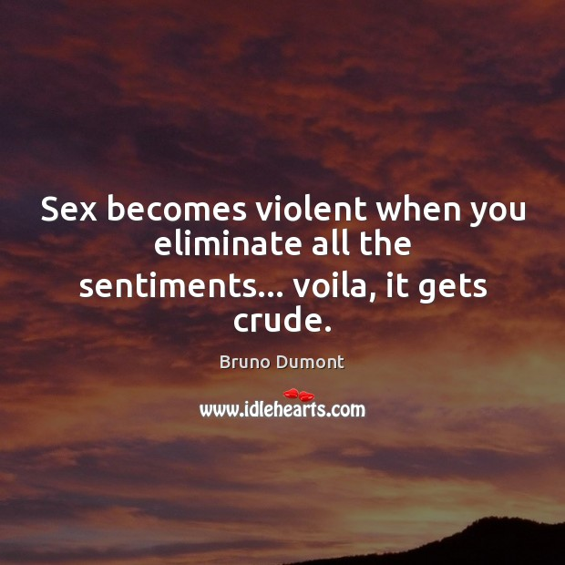 Image, Sex becomes violent when you eliminate all the sentiments… voila, it gets crude.