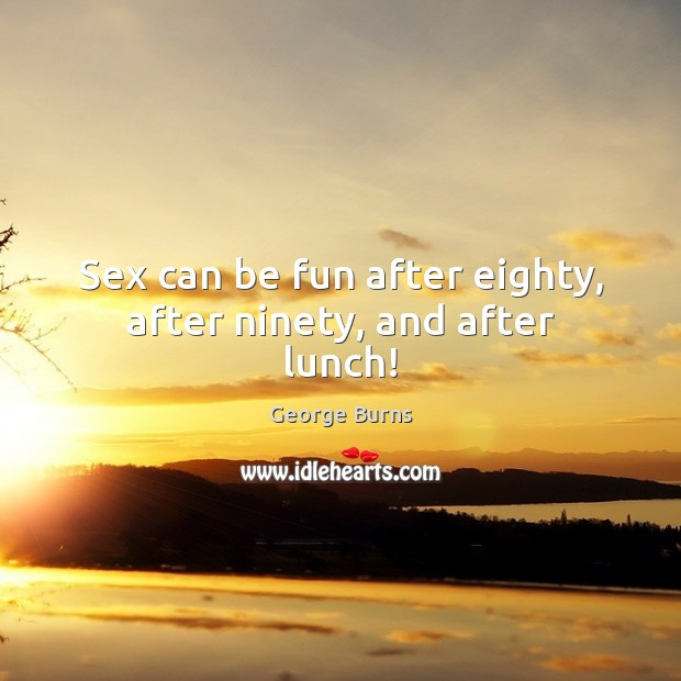 Sex can be fun after eighty, after ninety, and after lunch! George Burns Picture Quote