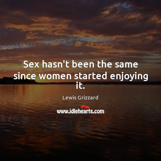 Sex hasn't been the same since women started enjoying it. Lewis Grizzard Picture Quote