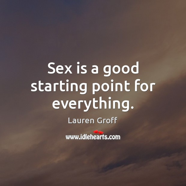 Sex is a good starting point for everything. Lauren Groff Picture Quote
