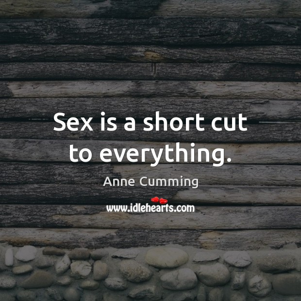 Sex is a short cut to everything. Image
