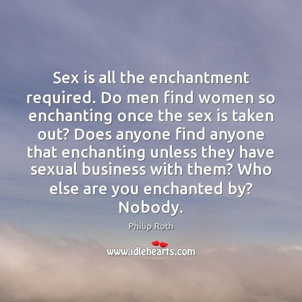 Sex is all the enchantment required. Do men find women so enchanting Philip Roth Picture Quote