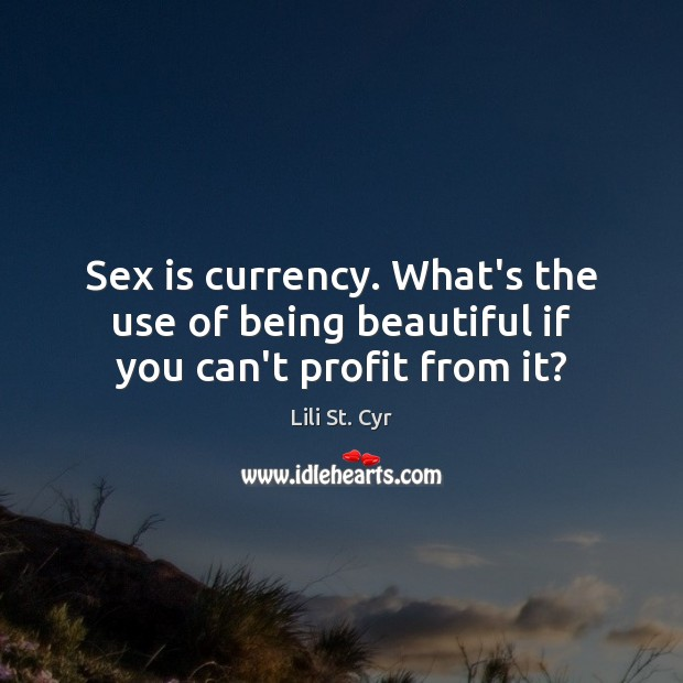 Sex is currency. What's the use of being beautiful if you can't profit from it? Image