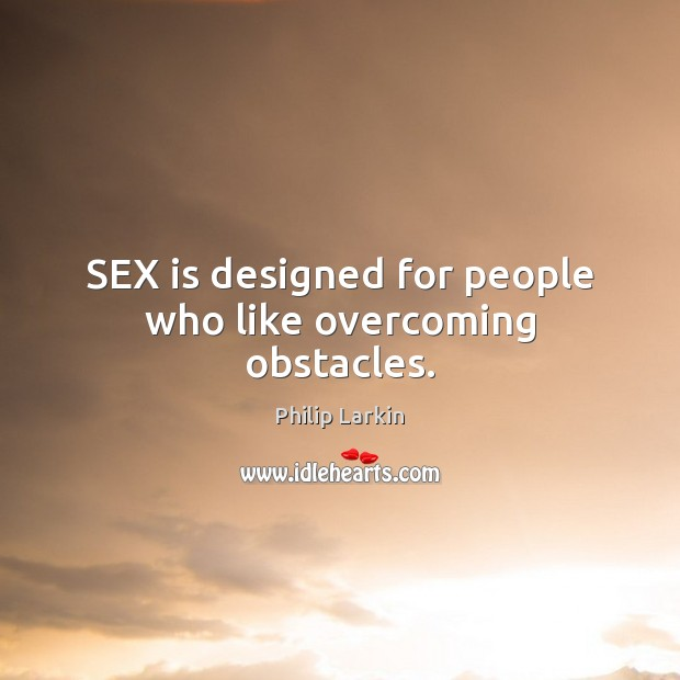 SEX is designed for people who like overcoming obstacles. Philip Larkin Picture Quote