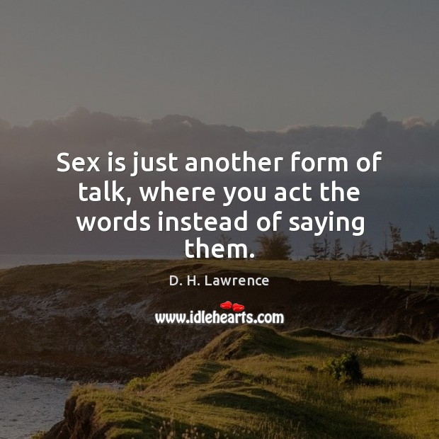 Sex is just another form of talk, where you act the words instead of saying them. Image