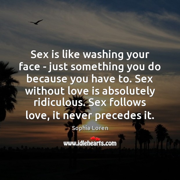 Sex is like washing your face – just something you do because Sophia Loren Picture Quote