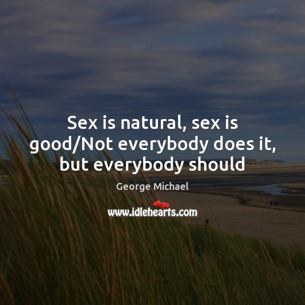 Sex is natural, sex is good/Not everybody does it, but everybody should. Good Quotes Image