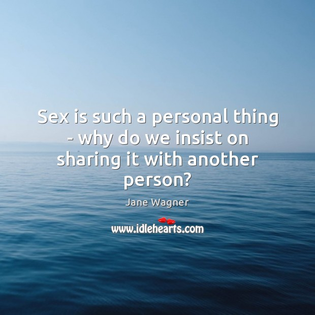 Sex is such a personal thing – why do we insist on sharing it with another person? Image