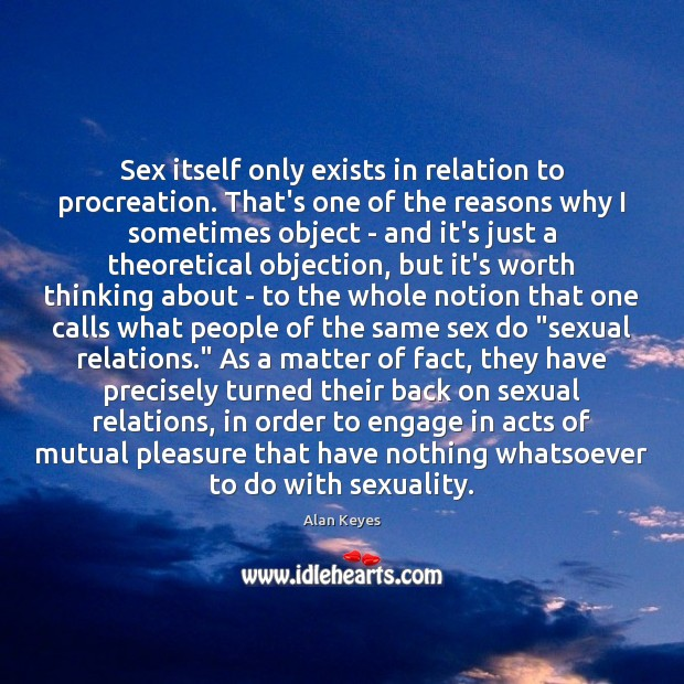 Sex itself only exists in relation to procreation. That's one of the Image