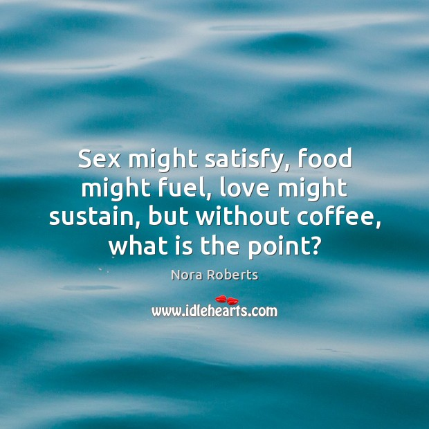 Sex might satisfy, food might fuel, love might sustain, but without coffee, Coffee Quotes Image