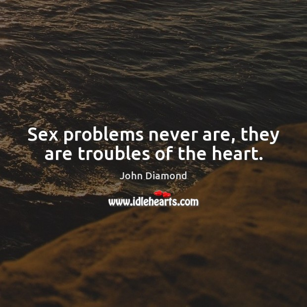 Sex problems never are, they are troubles of the heart. John Diamond Picture Quote