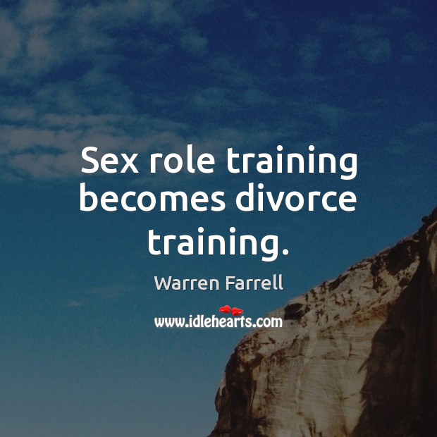 Sex role training becomes divorce training. Warren Farrell Picture Quote
