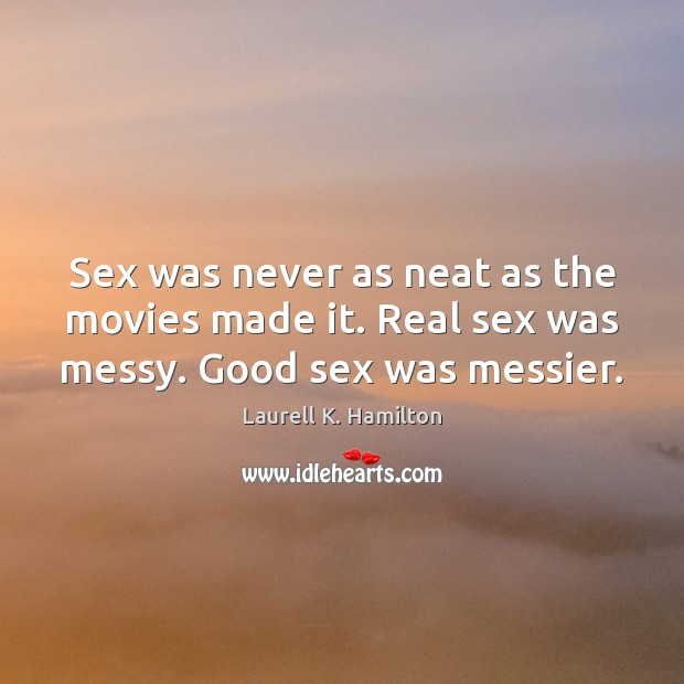 Sex was never as neat as the movies made it. Real sex was messy. Good sex was messier. Laurell K. Hamilton Picture Quote