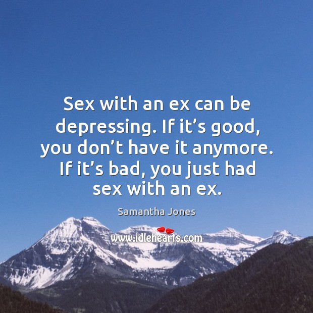 Sex with an ex can be depressing. If it's good, you don't have it anymore. If it's bad, you just had sex with an ex. Samantha Jones Picture Quote