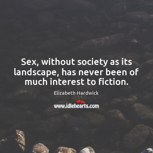 Image, Sex, without society as its landscape, has never been of much interest to fiction.